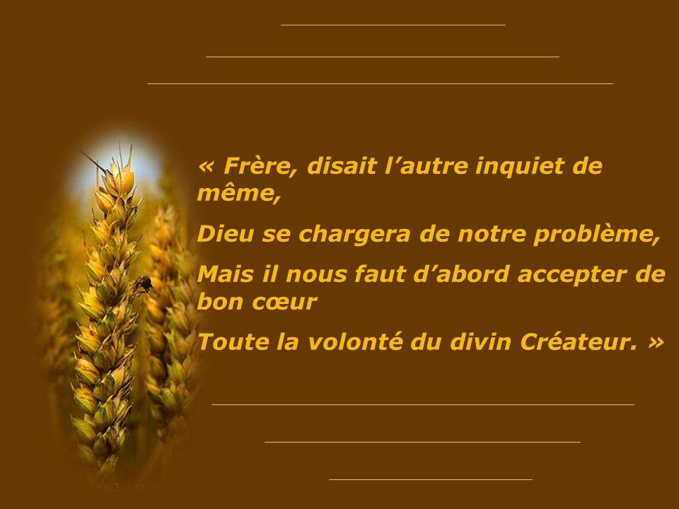 « Frère, disait lautre inquiet de même, Dieu se chargera de notre problème, Mais il nous faut dabord accepter de bon cœur Toute la volonté du divin Créateur.