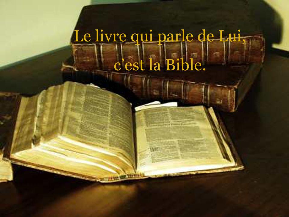 Le livre qui parle de Lui, cest la Bible.