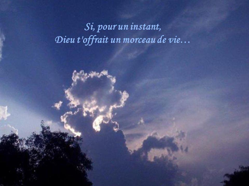 Si, pour un instant, Dieu t offrait un morceau de vie…