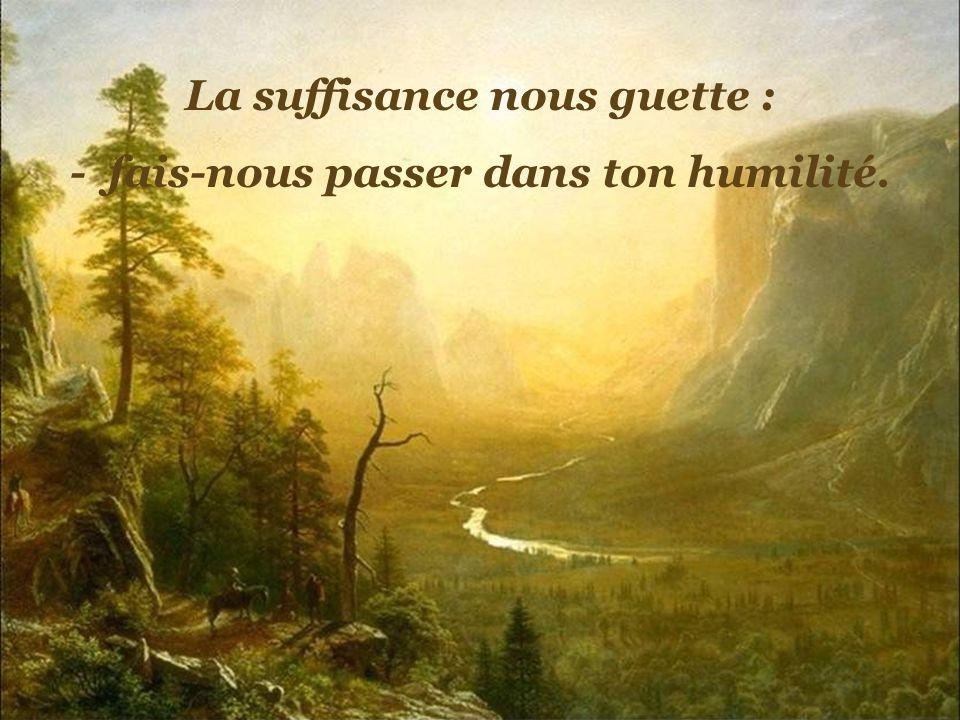 La suffisance nous guette : - fais-nous passer dans ton humilité.