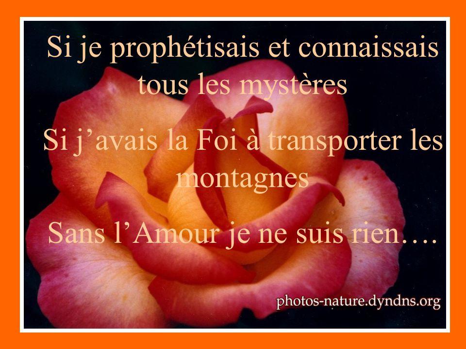 Si je prophétisais et connaissais tous les mystères Si javais la Foi à transporter les montagnes Sans lAmour je ne suis rien….