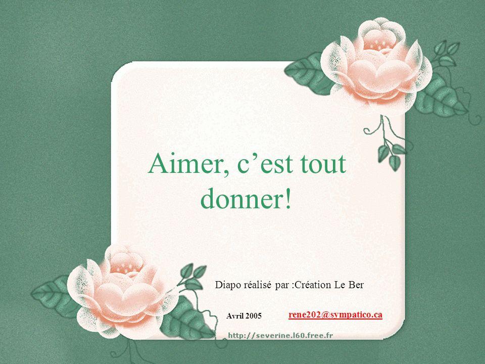 Aimer, cest tout donner! Diapo réalisé par :Création Le Ber Avril 2005 rene202@sympatico.ca