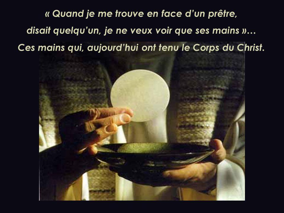 « Quand je me trouve en face dun prêtre, disait quelquun, je ne veux voir que ses mains »… Ces mains qui, aujourdhui ont tenu le Corps du Christ.