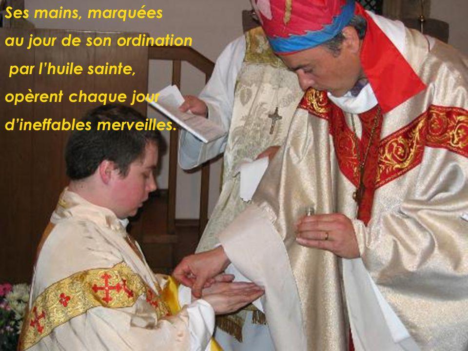 Ses mains, marquées au jour de son ordination par lhuile sainte, opèrent chaque jour dineffables merveilles.
