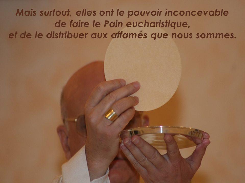 Mais surtout, elles ont le pouvoir inconcevable de faire le Pain eucharistique, et de le distribuer aux affamés que nous sommes.