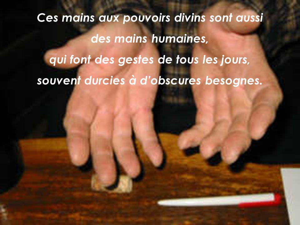 Ces mains aux pouvoirs divins sont aussi des mains humaines, qui font des gestes de tous les jours, souvent durcies à dobscures besognes.