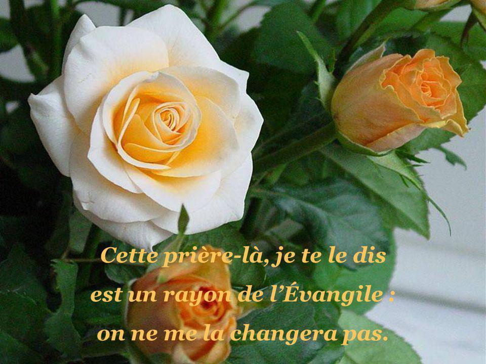 Cette prière-là, je te le dis est un rayon de lÉvangile : on ne me la changera pas.