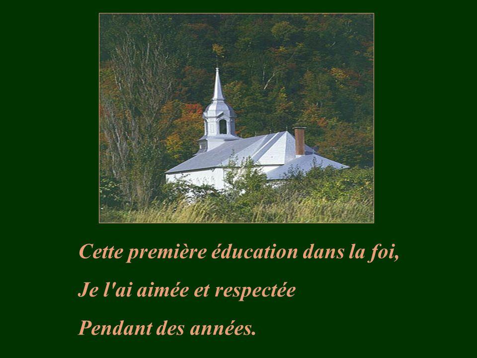 Cette première éducation dans la foi, Je l ai aimée et respectée Pendant des années.