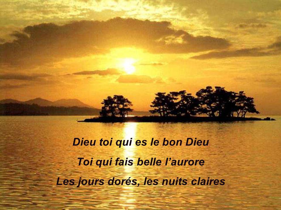 Dieu toi qui es le bon Dieu Toi qui fais belle laurore Les jours dorés, les nuits claires
