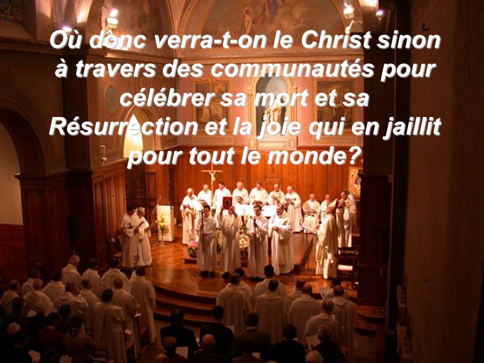 Où donc verra-t-on le Christ sinon à travers des communautés pour célébrer sa mort et sa Résurrection et la joie qui en jaillit pour tout le monde?