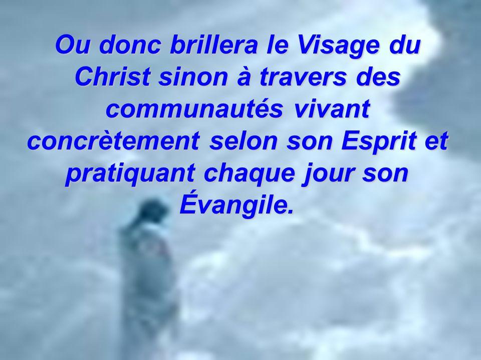 Ou donc brillera le Visage du Christ sinon à travers des communautés vivant concrètement selon son Esprit et pratiquant chaque jour son Évangile.