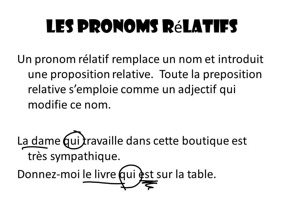 Les pronoms r é latifs Un pronom rélatif remplace un nom et introduit une proposition relative. Toute la preposition relative semploie comme un adject