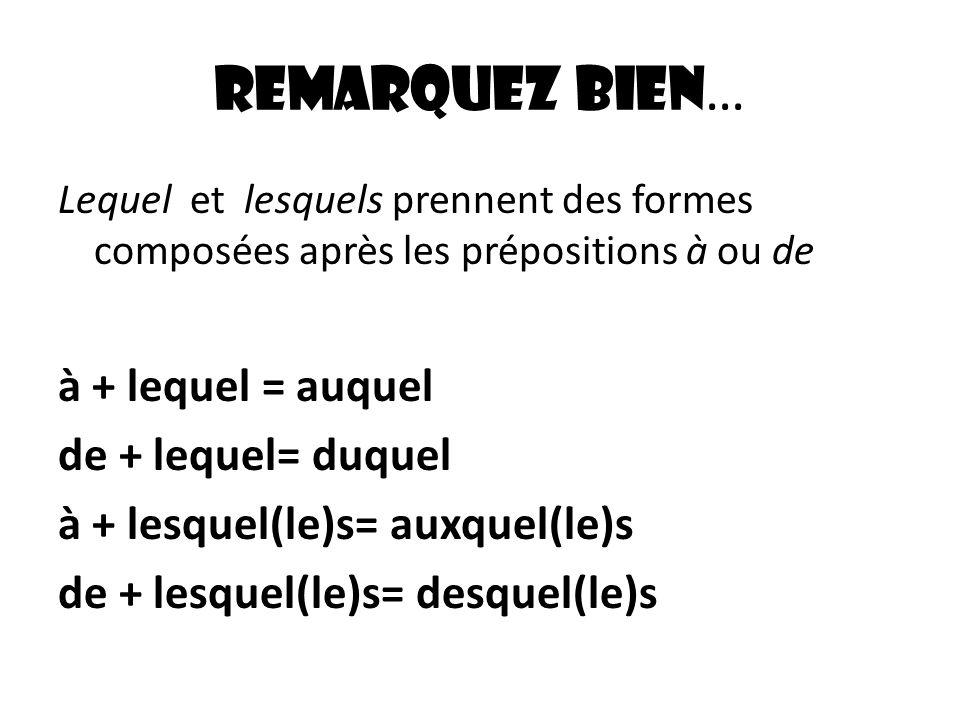 Remarquez bien … Lequel et lesquels prennent des formes composées après les prépositions à ou de à + lequel = auquel de + lequel= duquel à + lesquel(l