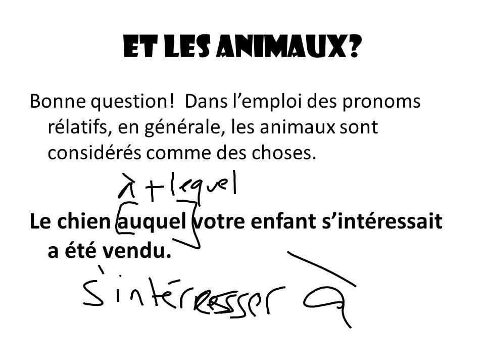 Et les animaux? Bonne question! Dans lemploi des pronoms rélatifs, en générale, les animaux sont considérés comme des choses. Le chien auquel votre en