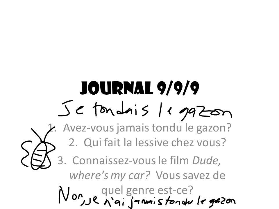 Journal 9/9/9 1.Avez-vous jamais tondu le gazon? 2. Qui fait la lessive chez vous? 3. Connaissez-vous le film Dude, wheres my car? Vous savez de quel