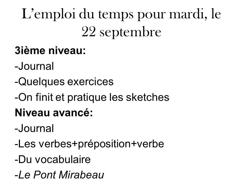 Lemploi du temps pour mardi, le 22 septembre 3ième niveau: -Journal -Quelques exercices -On finit et pratique les sketches Niveau avancé: -Journal -Les verbes+préposition+verbe -Du vocabulaire -Le Pont Mirabeau -