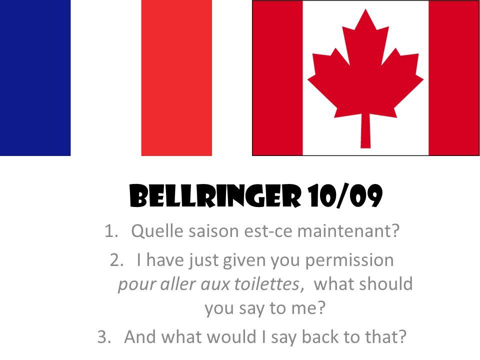 Bellringer 10/09 1.Quelle saison est-ce maintenant? 2.I have just given you permission pour aller aux toilettes, what should you say to me? 3.And what