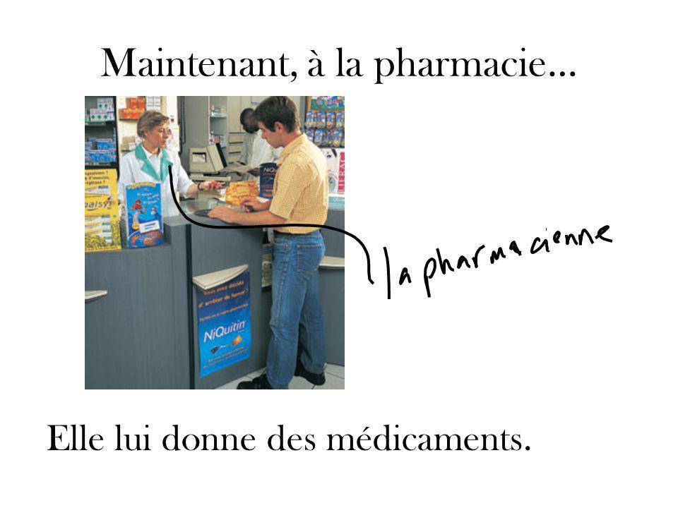 Maintenant, à la pharmacie… Elle lui donne des médicaments.