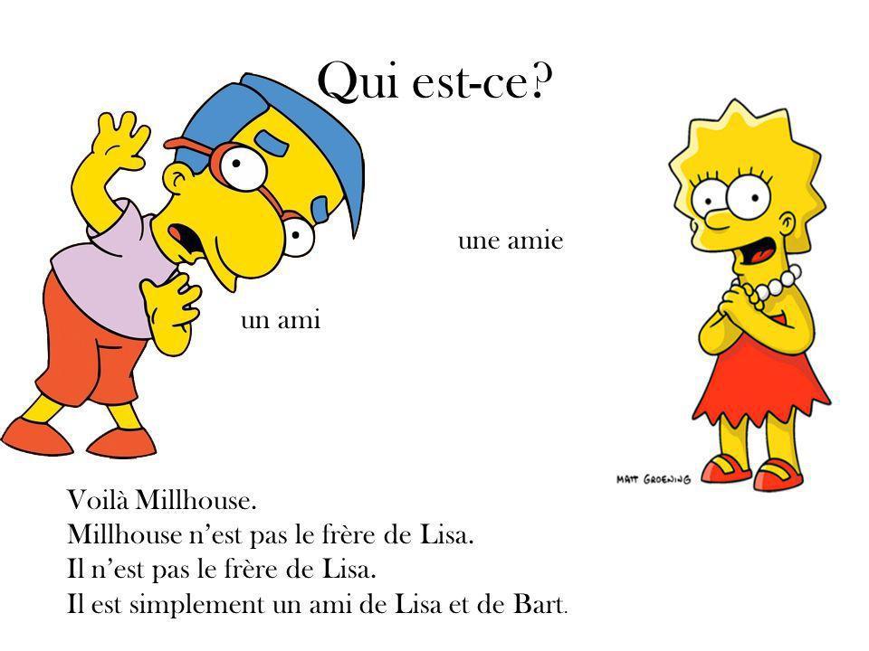 Qui est-ce. Voilà Millhouse. Millhouse nest pas le frère de Lisa.