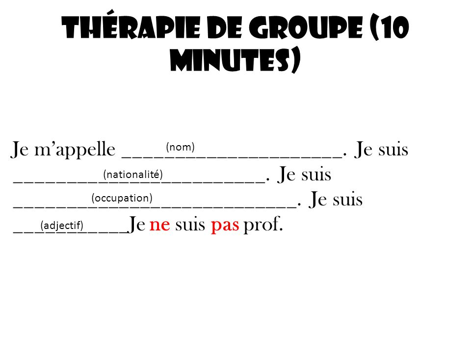 Thérapie de Groupe (10 minutes) Je mappelle _____________________. Je suis ________________________. Je suis ___________________________. Je suis ____