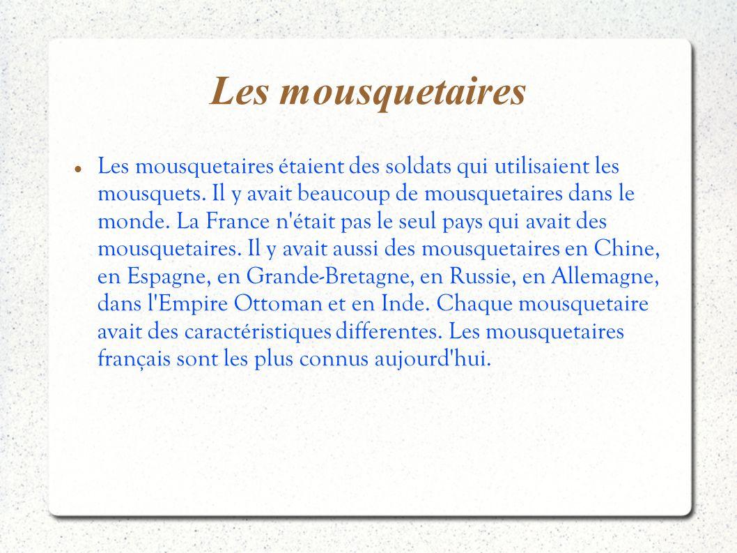 Les mousquetaires Les mousquetaires étaient des soldats qui utilisaient les mousquets. Il y avait beaucoup de mousquetaires dans le monde. La France n
