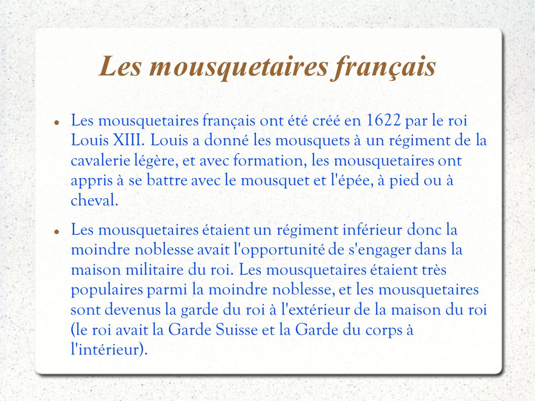 Les mousquetaires français Les mousquetaires français ont été créé en 1622 par le roi Louis XIII. Louis a donné les mousquets à un régiment de la cava