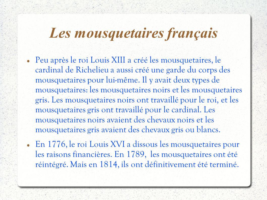 Les mousquetaires français Peu après le roi Louis XIII a créé les mousquetaires, le cardinal de Richelieu a aussi créé une garde du corps des mousquet