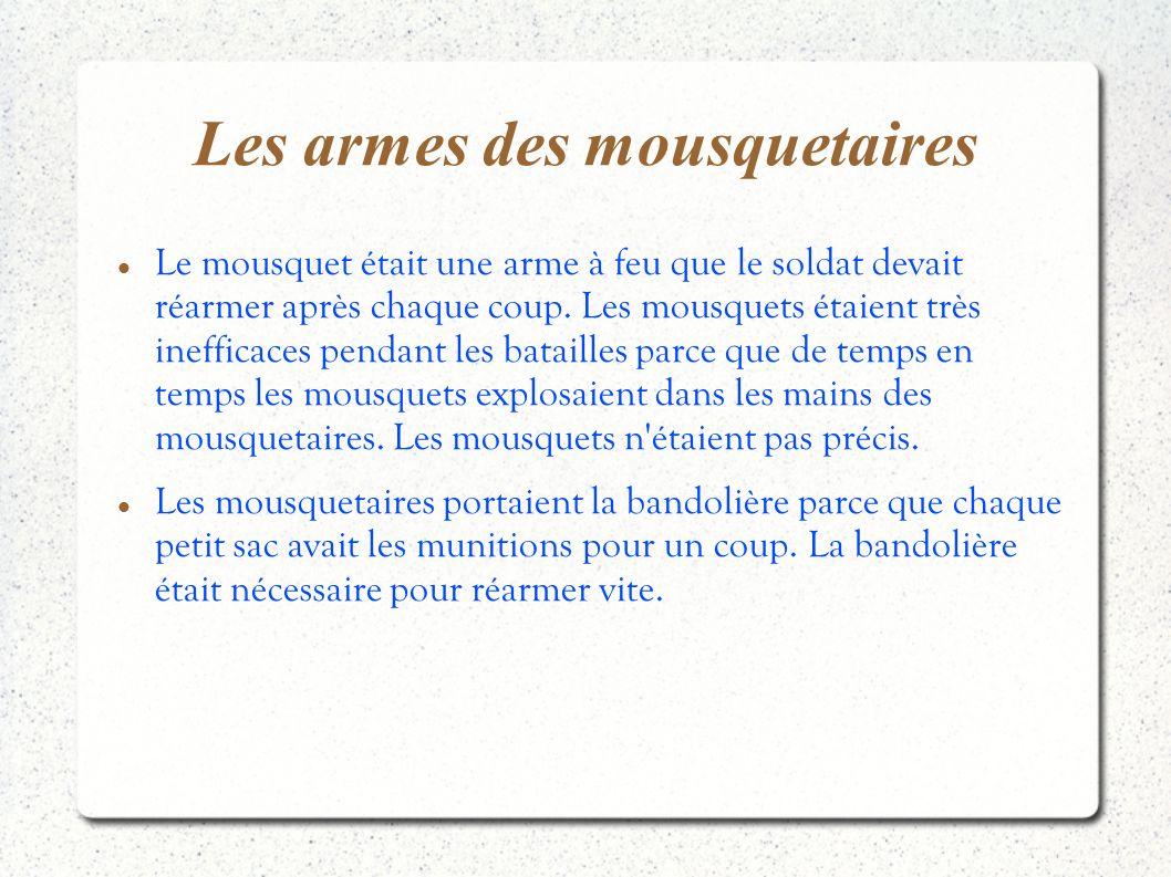 Les armes des mousquetaires Le mousquet était une arme à feu que le soldat devait réarmer après chaque coup. Les mousquets étaient très inefficaces pe