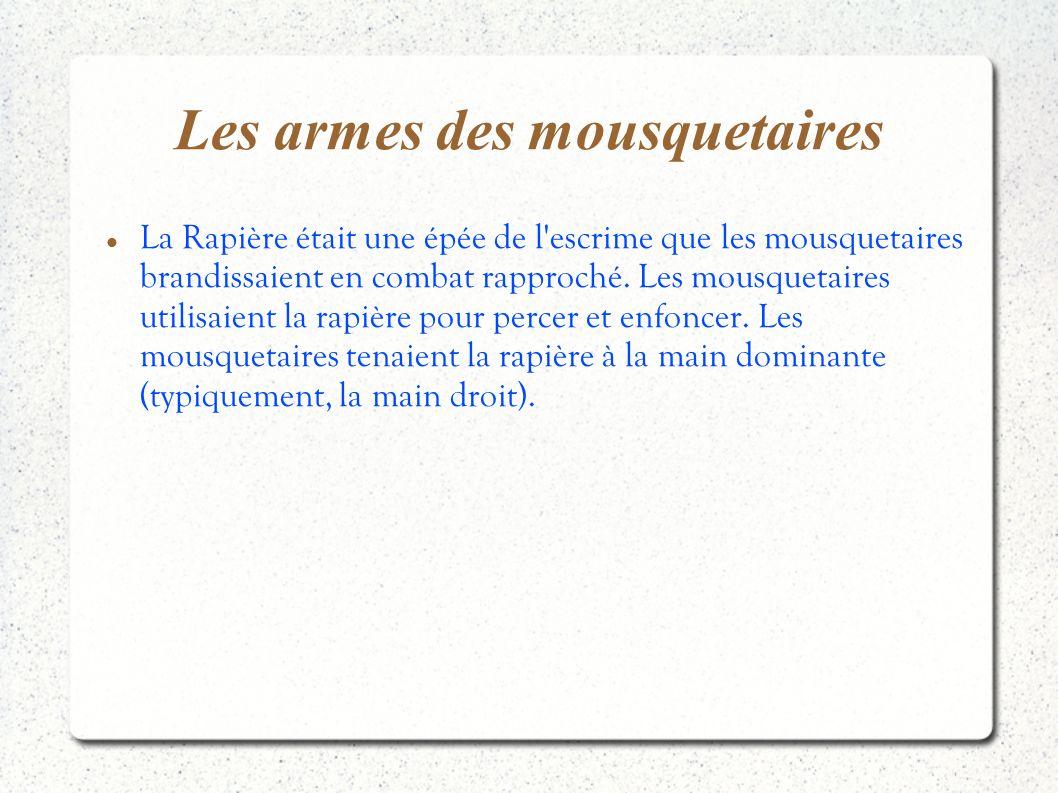 Les armes des mousquetaires La Rapière était une épée de l'escrime que les mousquetaires brandissaient en combat rapproché. Les mousquetaires utilisai