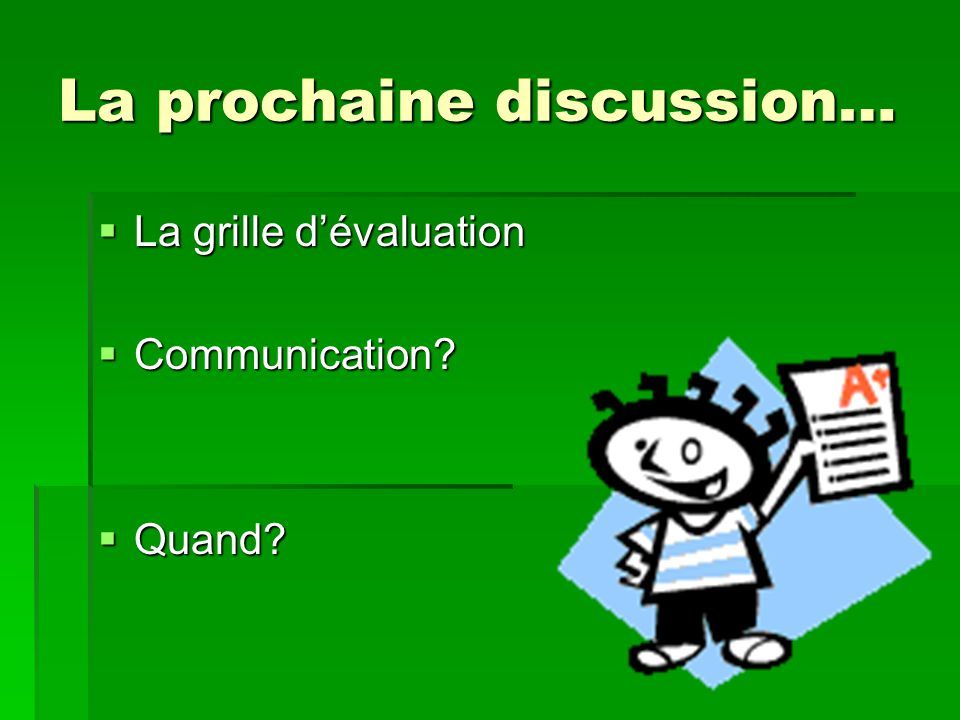 La prochaine discussion… La grille dévaluation La grille dévaluation Communication? Communication? Quand? Quand?