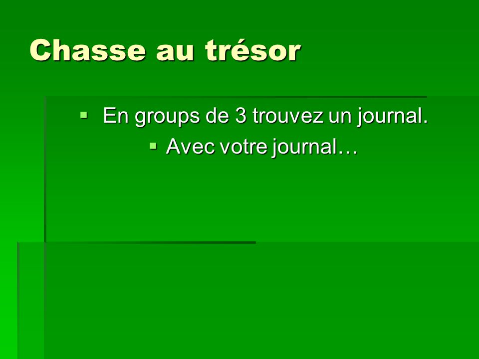 Chasse au trésor En groups de 3 trouvez un journal. En groups de 3 trouvez un journal. Avec votre journal… Avec votre journal…
