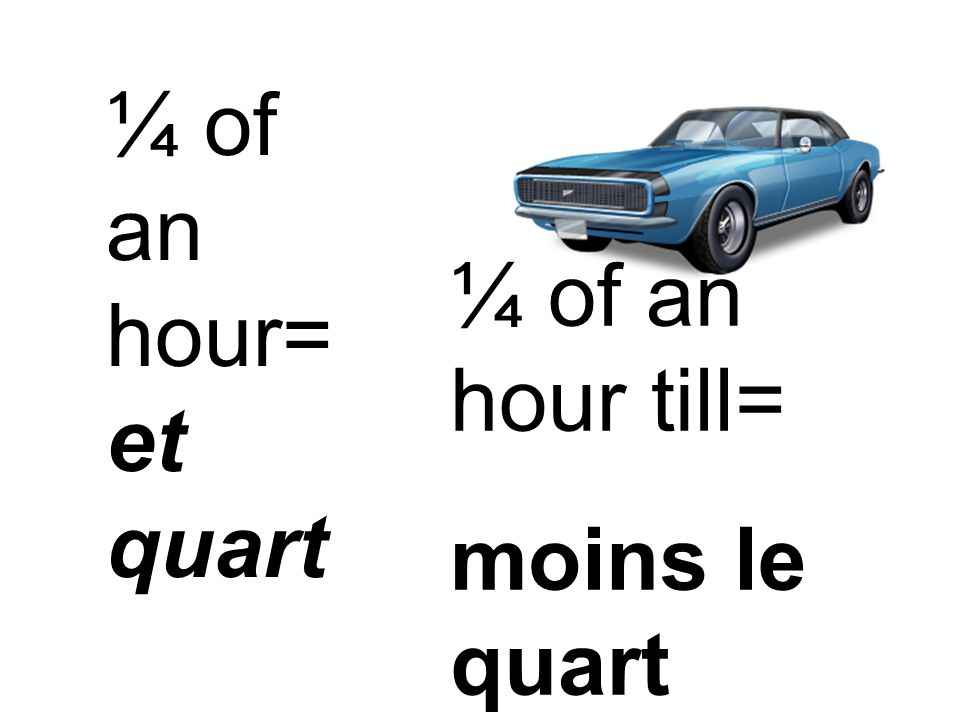 ¼ of an hour= et quart ¼ of an hour till= moins le quart
