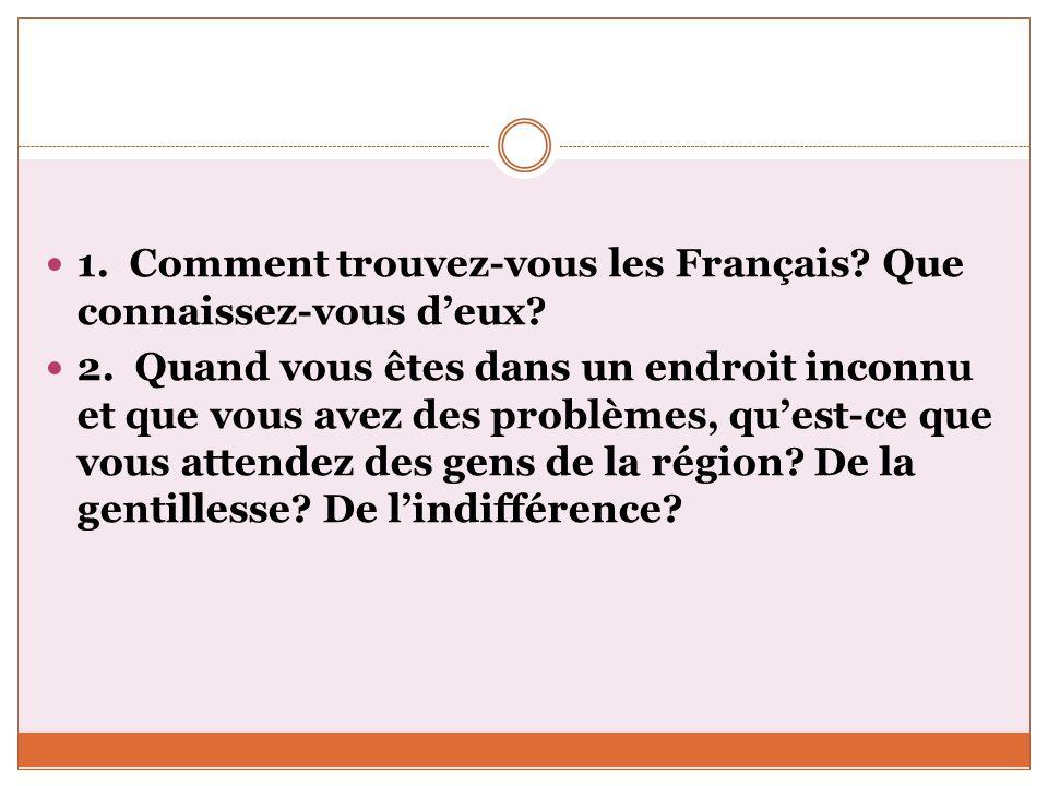 1. Comment trouvez-vous les Français? Que connaissez-vous deux? 2. Quand vous êtes dans un endroit inconnu et que vous avez des problèmes, quest-ce qu