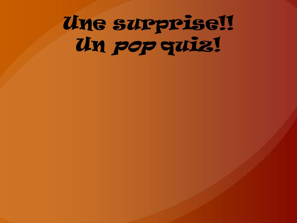 Une surprise!! Un pop quiz!