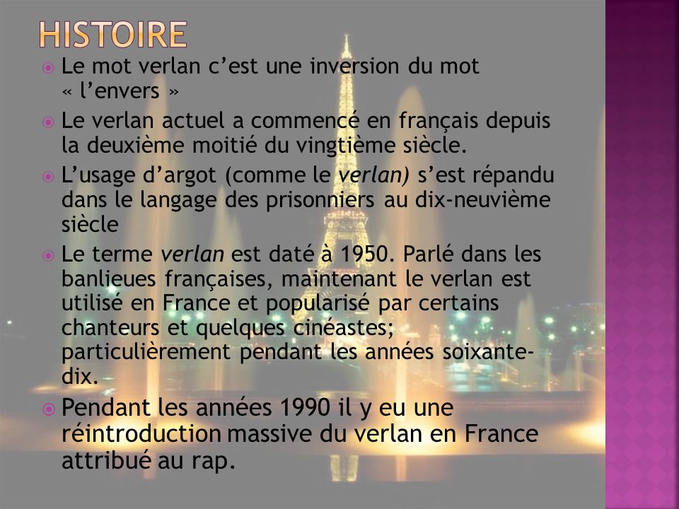 Le mot verlan cest une inversion du mot « lenvers » Le verlan actuel a commencé en français depuis la deuxième moitié du vingtième siècle.