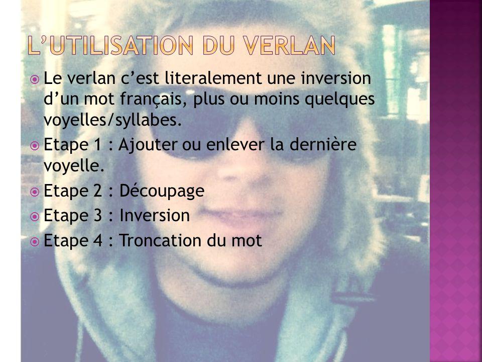 Le verlan cest literalement une inversion dun mot français, plus ou moins quelques voyelles/syllabes.