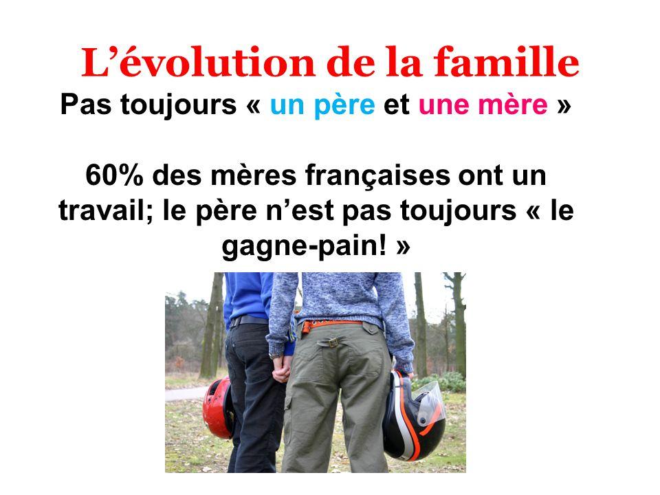 Lévolution de la famille Pas toujours « un père et une mère » 60% des mères françaises ont un travail; le père nest pas toujours « le gagne-pain! »