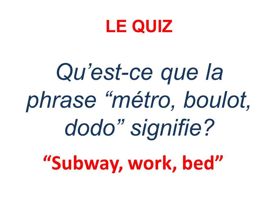 LE QUIZ Quest-ce que la phrase métro, boulot, dodo signifie? Subway, work, bed