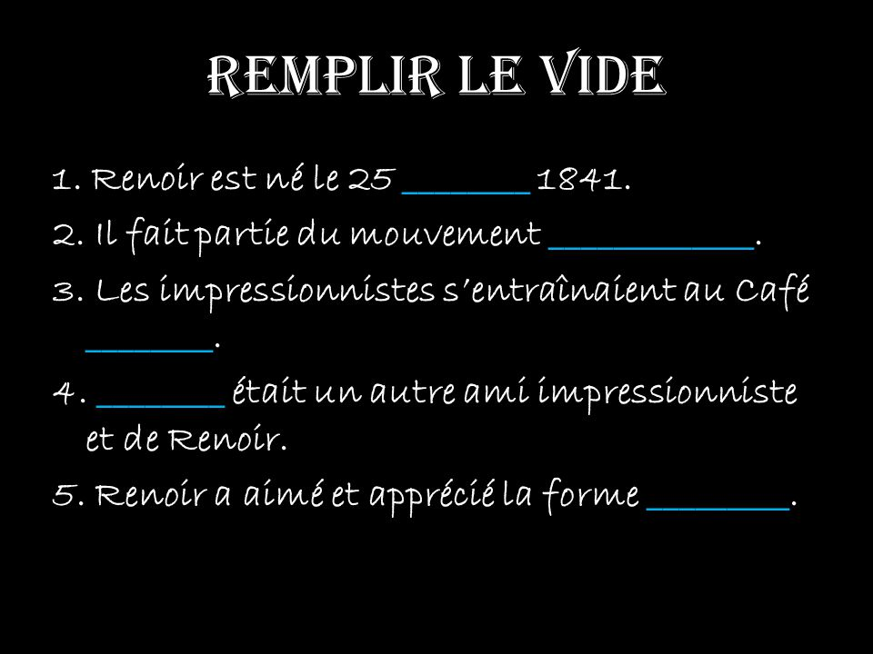 remplir le vide 1. Renoir est né le 25 ________ 1841. 2. Il fait partie du mouvement _____________. 3. Les impressionnistes sentraînaient au Café ____