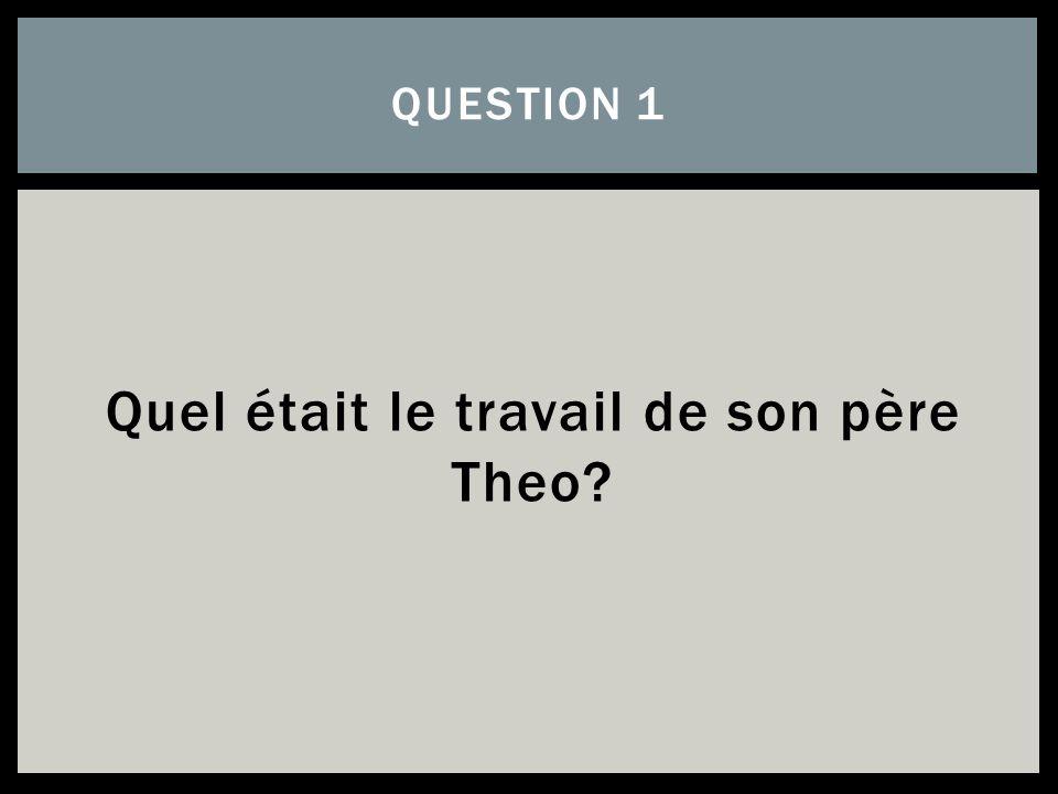 Quel était le travail de son père Theo? QUESTION 1