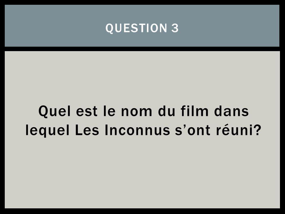 Quel est le nom du film dans lequel Les Inconnus sont réuni? QUESTION 3