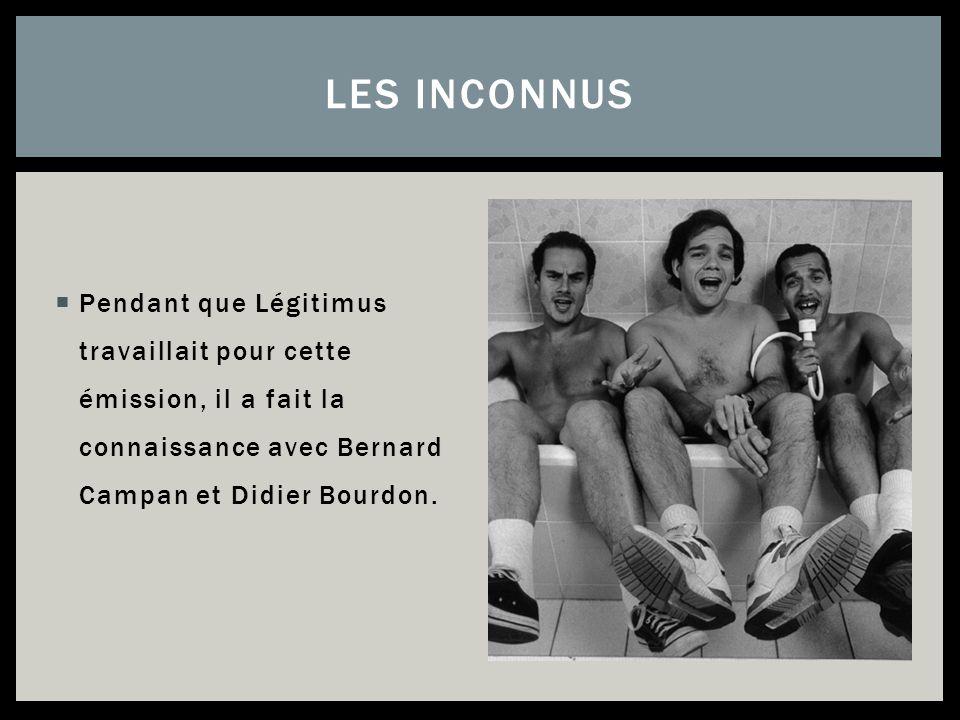 Pendant que Légitimus travaillait pour cette émission, il a fait la connaissance avec Bernard Campan et Didier Bourdon. LES INCONNUS