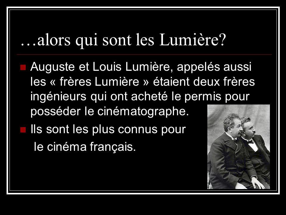 …alors qui sont les Lumière? Auguste et Louis Lumière, appelés aussi les « frères Lumière » étaient deux frères ingénieurs qui ont acheté le permis po