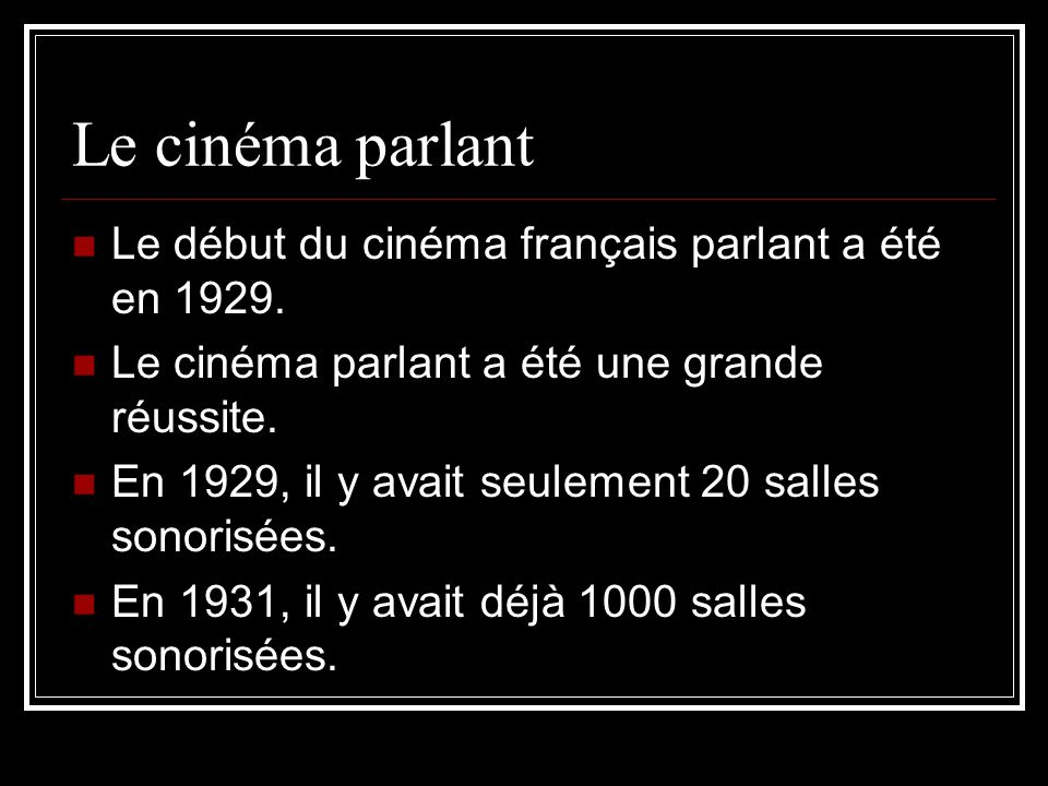 Le cinéma parlant Le début du cinéma français parlant a été en 1929. Le cinéma parlant a été une grande réussite. En 1929, il y avait seulement 20 sal