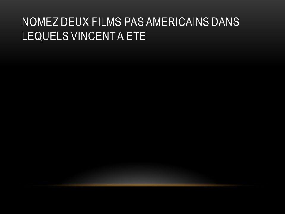 NOMEZ DEUX FILMS PAS AMERICAINS DANS LEQUELS VINCENT A ETE