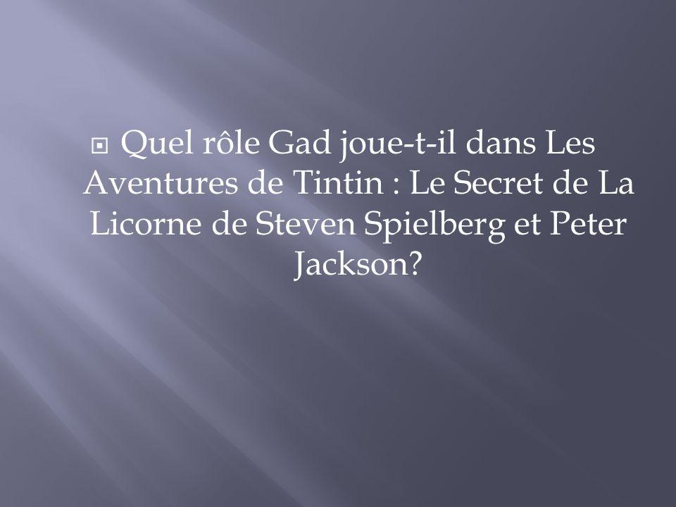 Quel rôle Gad joue-t-il dans Les Aventures de Tintin : Le Secret de La Licorne de Steven Spielberg et Peter Jackson?