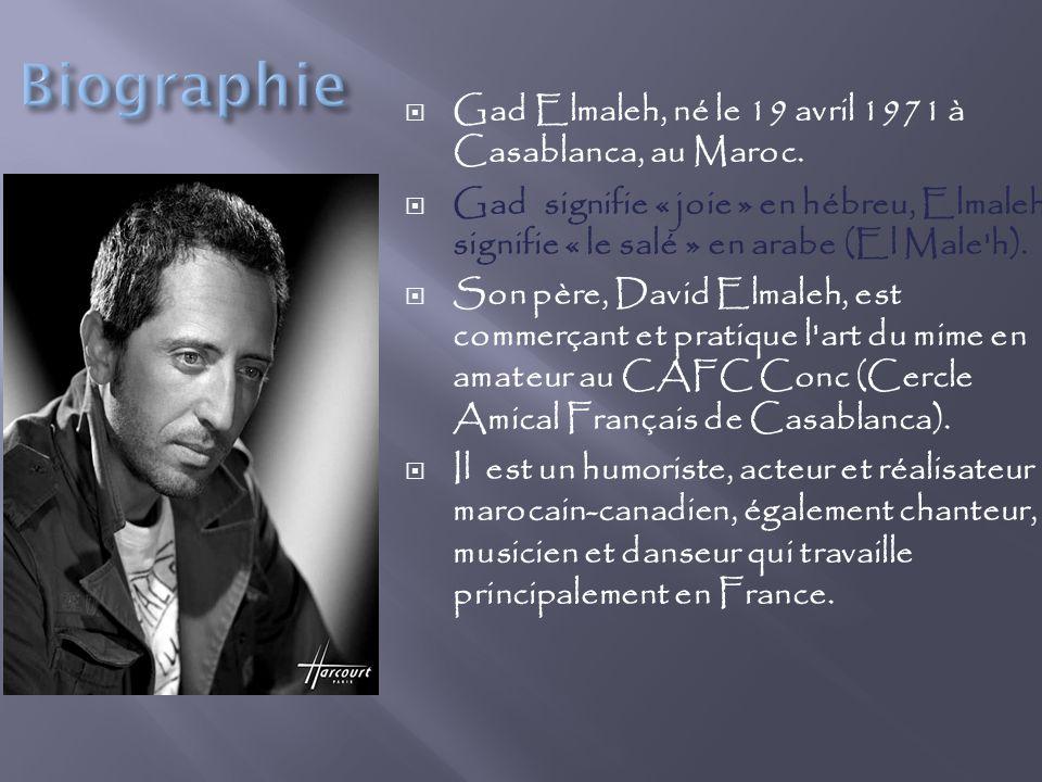 Gad Elmaleh, né le 19 avril 1971 à Casablanca, au Maroc. Gad signifie « joie » en hébreu, Elmaleh signifie « le salé » en arabe (El Male'h). Son père,