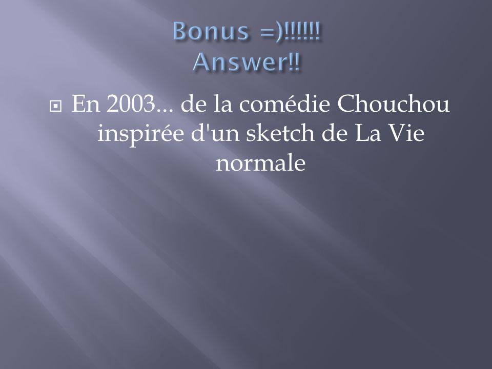 En 2003... de la comédie Chouchou inspirée d un sketch de La Vie normale