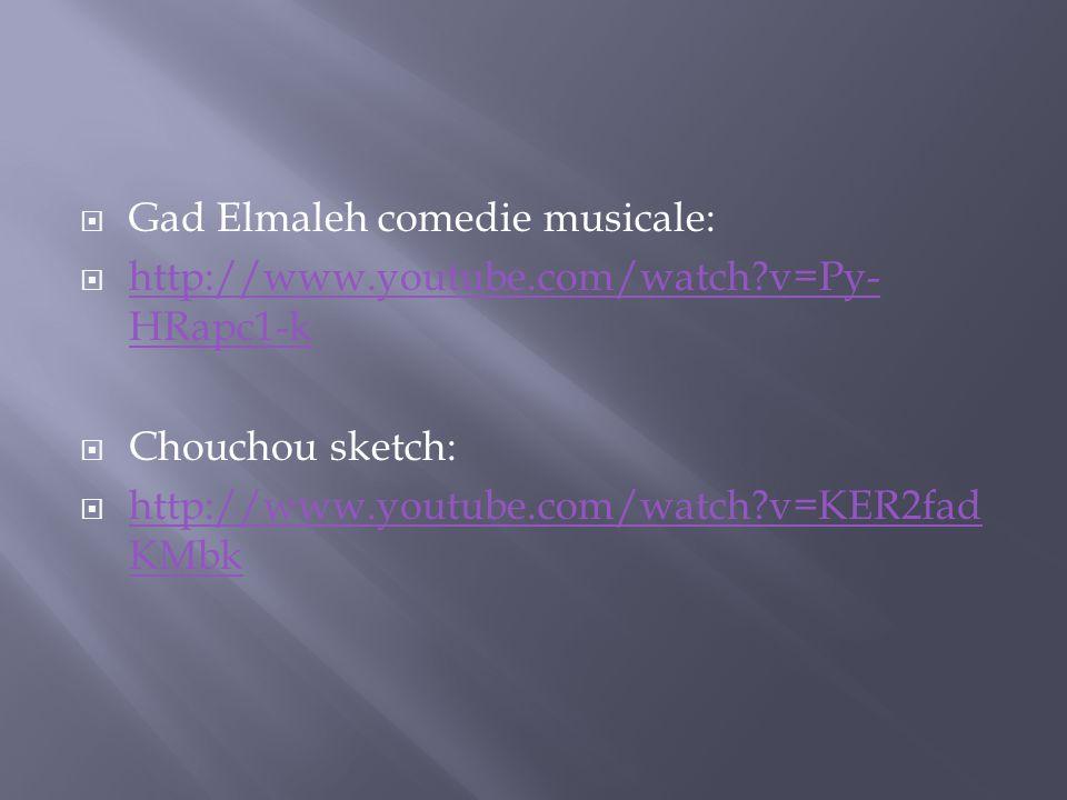 Gad Elmaleh comedie musicale: http://www.youtube.com/watch?v=Py- HRapc1-k http://www.youtube.com/watch?v=Py- HRapc1-k Chouchou sketch: http://www.yout