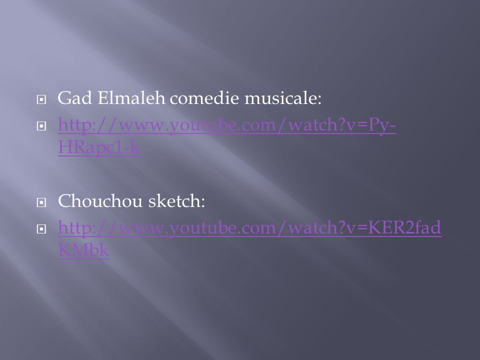 Gad Elmaleh comedie musicale: http://www.youtube.com/watch?v=Py- HRapc1-k http://www.youtube.com/watch?v=Py- HRapc1-k Chouchou sketch: http://www.youtube.com/watch?v=KER2fad KMbk http://www.youtube.com/watch?v=KER2fad KMbk